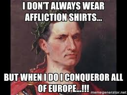 Affliction Shirt Meme - i don t always wear affliction shirts but when i do i conqueror