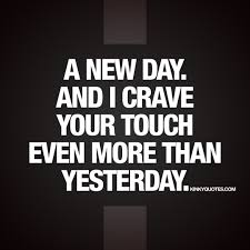 love quotes for him new a new day and i crave your touch even more than yesterday