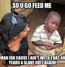 Idk Meme - skeptical third world child so u go feed me man idk cause i ain t
