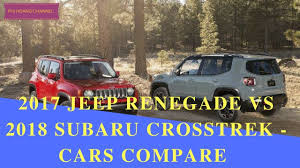 subaru crosstrek rally 2017 jeep renegade vs 2018 subaru crosstrek cars compare phi