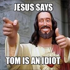 Idiot Meme - meme maker jesus says tom is an idiot