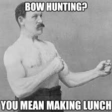 Bow Hunting Memes - bow hunting you mean making lunch misc quickmeme