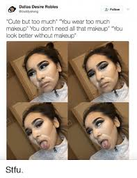 Too Much Makeup Meme - dallas desiree robles 2 follow cute but too much you wear too much