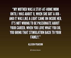 Quotes About Jobs You Love by My Mother Was A Stay At Home Mom Until I Was About 11 When She