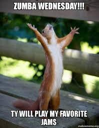 Zumba Meme - zumba wednesday ty will play my favorite jams happy squirrel