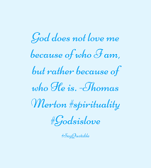 He Loves Me Not Quotes by Quote About God Does Not Love Me Because Of Who I Am But Rather