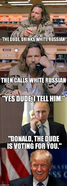 White Russian Meme - the dude votes for trump imgflip