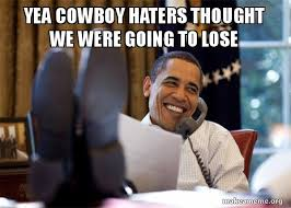 Cowboy Haters Meme - yea cowboy haters thought we were going to lose happy obama meme