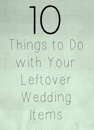 wedding items 10 things to do with leftover wedding items