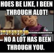 Hoes Be Like Memes - hoes be like i been through alot no a lot has been through you