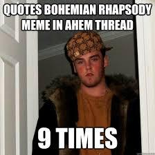 Bohemian Rhapsody Memes - quotes bohemian rhapsody meme in ahem thread 9 times scumbag steve