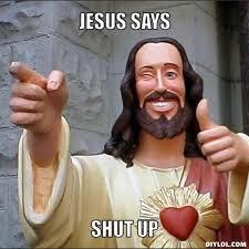 Shut Up Meme - jesus says shut up