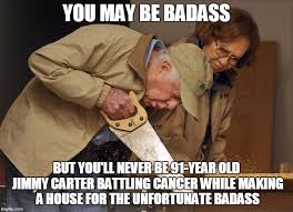 Bad Ass Memes - jimmy carter habitat for humanity imgflip
