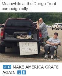 Meanwhile In America Meme - meanwhile at the dongo trunt caign rally make america grate again