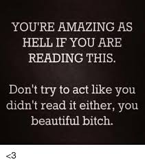 You Are Beautiful Meme - you re amazing as hell if you are reading this don t try to act like