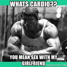 whats cardio you mean sex with my girlfriend arnold crossfit