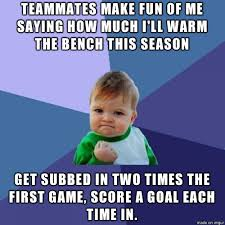 Highschool Memes - as a high school junior who just made the soccer team after two