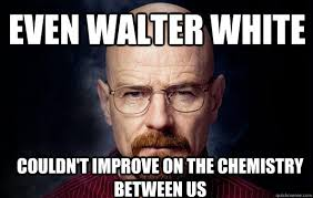 Walter Meme - even walter white couldn t improve on the chemistry between us