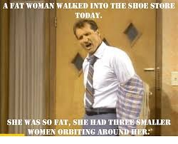 Fat Women Memes - a fat woman walked into the shoe store today she was so fat she