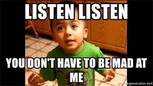 Listen To Me Meme - listen listen you don t have to be mad at me listen linda meme