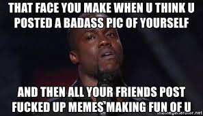 You Fucked Up Memes - that face you make when u think u posted a badass pic of yourself