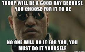 Today Was A Good Day Meme - only you can make the choice meme on imgur
