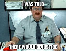 Justice Meme - i was told i was told there would be justice meme explorer