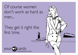 funny confession ecard of course women don t work as hard as men