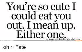 So Cute Meme - you re so cute i could eat you out i mean up either one rrimented