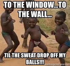 To The Window To The Wall Meme - to the window to the wall til the sweat drop off my balls