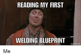 Welding Meme - reading my first welding blueprint mematic net me welding meme