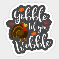 turkey stickers thanksgiving gobble til you wobble stickers teepublic