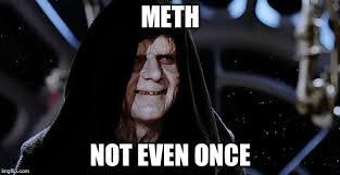 Meth Not Even Once Meme - the emperor meme imgflip