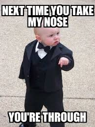 baby godfather next time you take my nose you re through meme