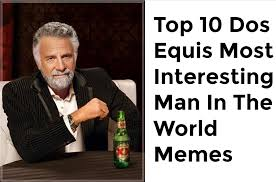 Interesting Memes - top 10 dos equis most interesting man in the world memes youtube