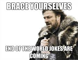 Meme End Of The World - brace yourselves end of the world jokes are coming brace