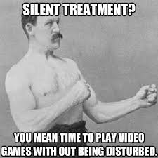 Silent Treatment Meme - silent treatment you mean time to play video games with out being