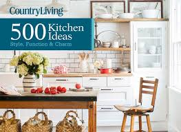 country living 500 kitchen ideas country living 500 kitchen ideas style function charm dominique