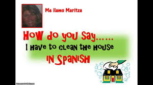 how do you say u0027i have to clean the house u0027 in spanish youtube