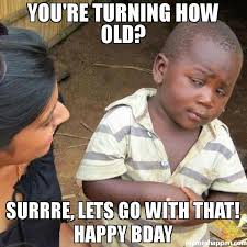 Bday Meme - you re turning how old surrre lets go with that happy bday meme