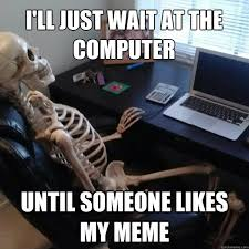 Skeleton Computer Meme - i ll just wait at the computer until someone likes my meme