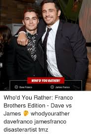 James Franco Meme - who d you rather o dave franco o james franco who d you rather