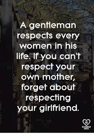 Meme Quotes About Life - a gentleman respects every women in his life if you can t respect
