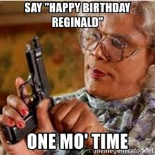 Reginald Meme - say happy birthday reginald one mo time madea gun meme meme