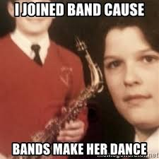 Bands Will Make Her Dance Meme - i joined band cause bands make her dance jazzman0510 meme