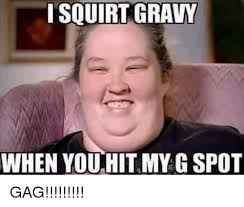 Gagging Meme - isquirtt gravy when you hit my g spot gag meme on sizzle