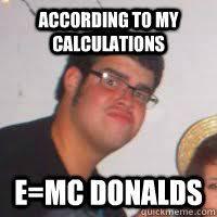 Albert Einstein Meme - according to my calculations e mc donalds fat albert einstein