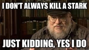 George Rr Martin Meme - i don t always kill a stark just kidding yes i do george rr