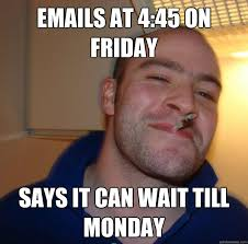 It Can Wait Meme - emails at 4 45 on friday says it can wait till monday misc quickmeme