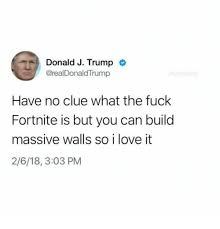 Fuck Love Memes - donald j trump have no clue what the fuck fortnite is but you can
